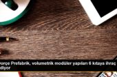 Dorçe Prefabrik, volumetrik modüler yapıları 6 kıtaya ihraç ediyor